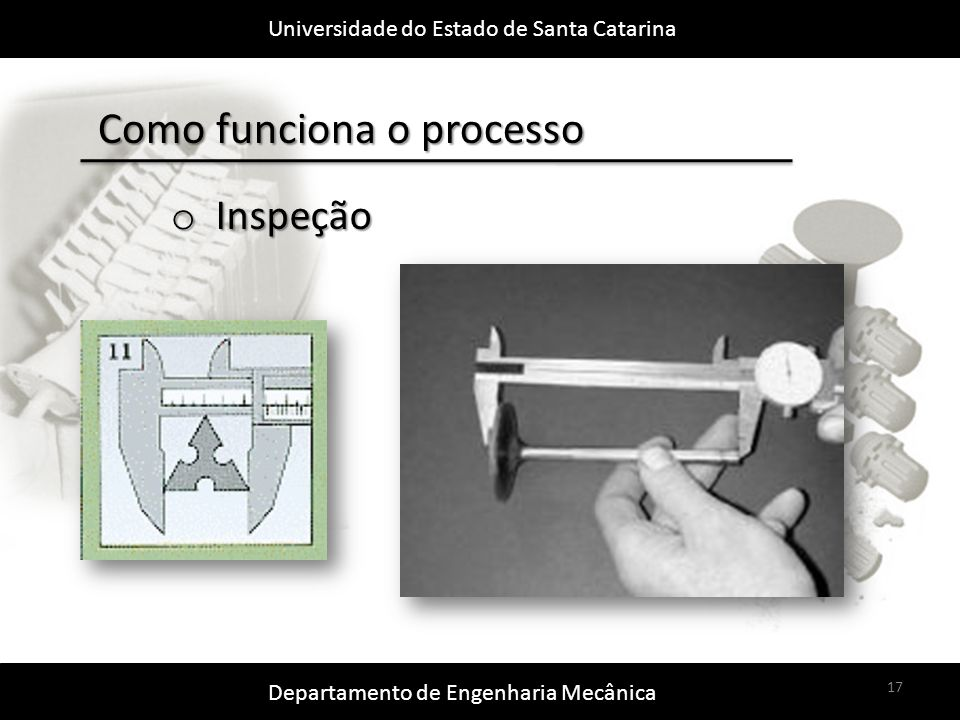 Universidade do Estado de Santa Catarina Departamento de Engenharia Mecânica 17 Como funciona o processo o Inspeção