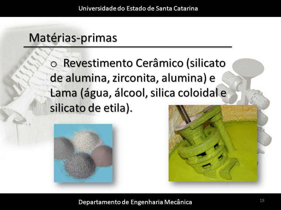 Universidade do Estado de Santa Catarina Departamento de Engenharia Mecânica 19 Matérias-primas o Revestimento Cerâmico (silicato de alumina, zirconita, alumina) e Lama (água, álcool, silica coloidal e silicato de etila).