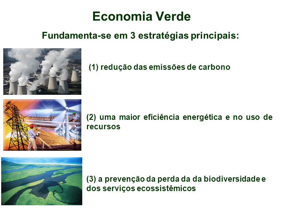 Economia Verde Fundamenta-se em 3 estratégias principais: (1) redução das emissões de carbono (2) uma maior eficiência energética e no uso de recursos