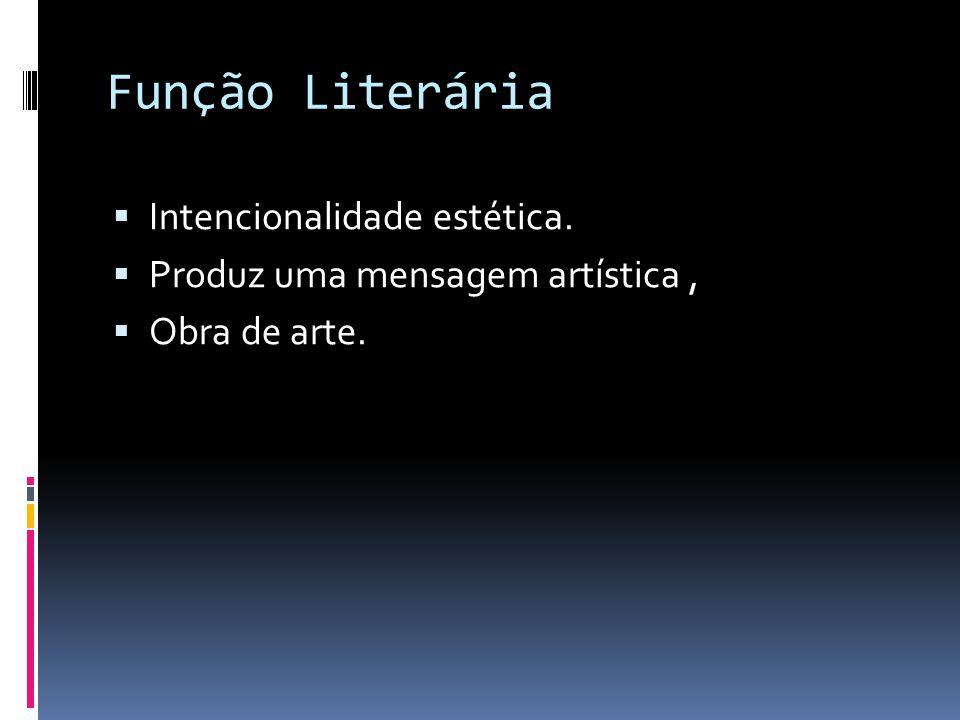 Função Literária  Intencionalidade estética.  Produz uma mensagem artística,  Obra de arte.