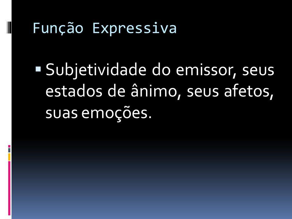 Função Expressiva  Subjetividade do emissor, seus estados de ânimo, seus afetos, suas emoções.