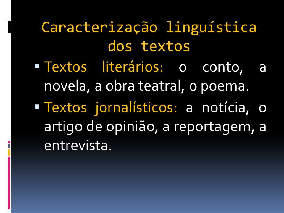 Caracterização linguística dos textos  Textos literários: o conto, a novela, a obra teatral, o poema.  Textos jornalísticos: a notícia, o artigo de