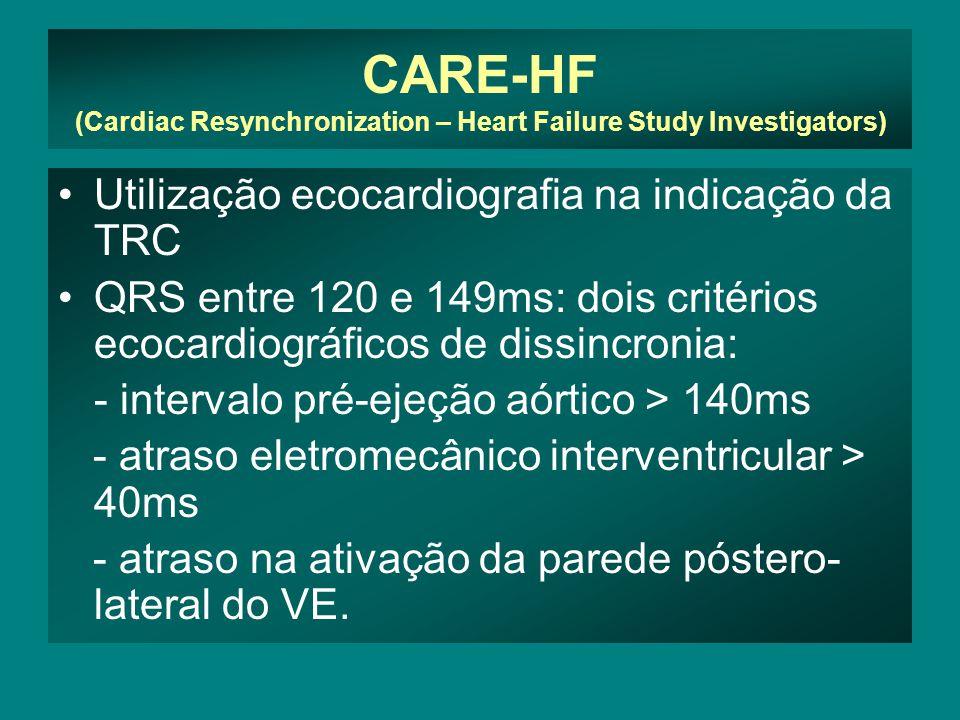 CARE-HF (Cardiac Resynchronization – Heart Failure Study Investigators) •Utilização ecocardiografia na indicação da TRC •QRS entre 120 e 149ms: dois critérios ecocardiográficos de dissincronia: - intervalo pré-ejeção aórtico > 140ms - atraso eletromecânico interventricular > 40ms - atraso na ativação da parede póstero- lateral do VE.