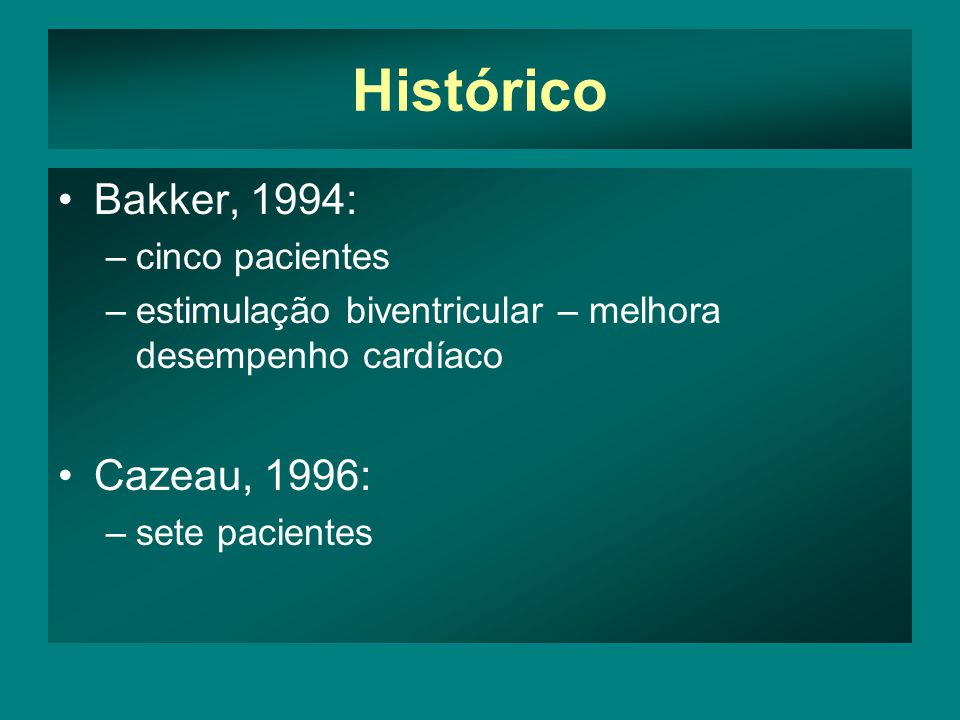 Histórico •Bakker, 1994: –cinco pacientes –estimulação biventricular – melhora desempenho cardíaco •Cazeau, 1996: –sete pacientes