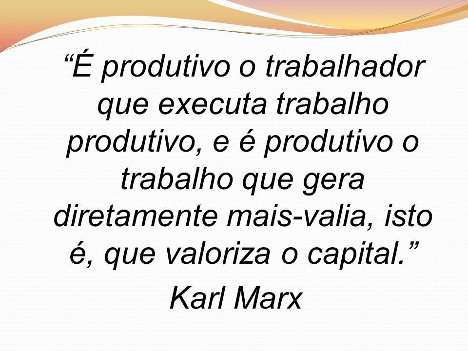 """É produtivo o trabalhador que executa trabalho produtivo, e é produtivo o trabalho que gera diretamente mais-valia, isto é, que valoriza o capital."""