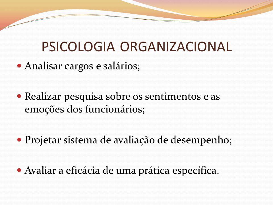 PSICOLOGIA ORGANIZACIONAL  Analisar cargos e salários;  Realizar pesquisa sobre os sentimentos e as emoções dos funcionários;  Projetar sistema de