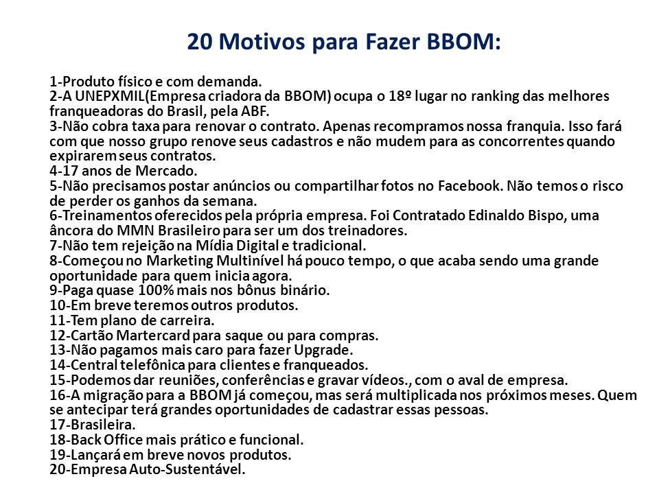 20 Motivos para Fazer BBOM: 1-Produto físico e com demanda. 2-A UNEPXMIL(Empresa criadora da BBOM) ocupa o 18º lugar no ranking das melhores franquead