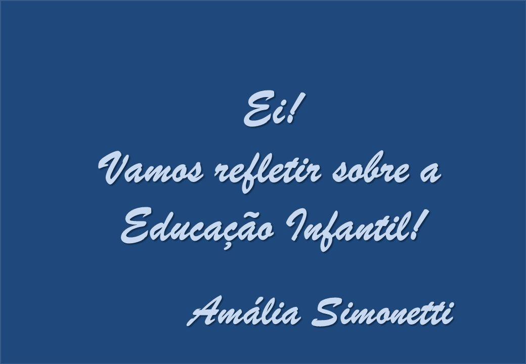 Ei! Vamos refletir sobre a Educação Infantil! Amália Simonetti