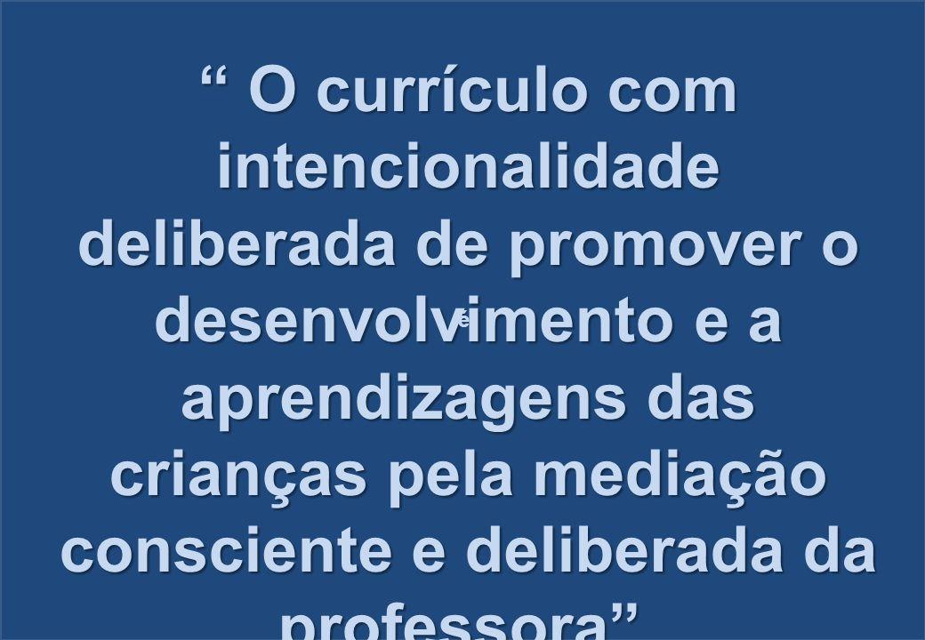 """"""" O currículo com intencionalidade deliberada de promover o desenvolvimento e a aprendizagens das crianças pela mediação consciente e deliberada da pr"""