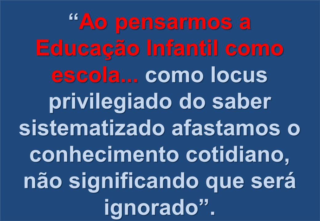 """""""Ao pensarmos a Educação Infantil como escola... como locus privilegiado do saber sistematizado afastamos o conhecimento cotidiano, não significando q"""