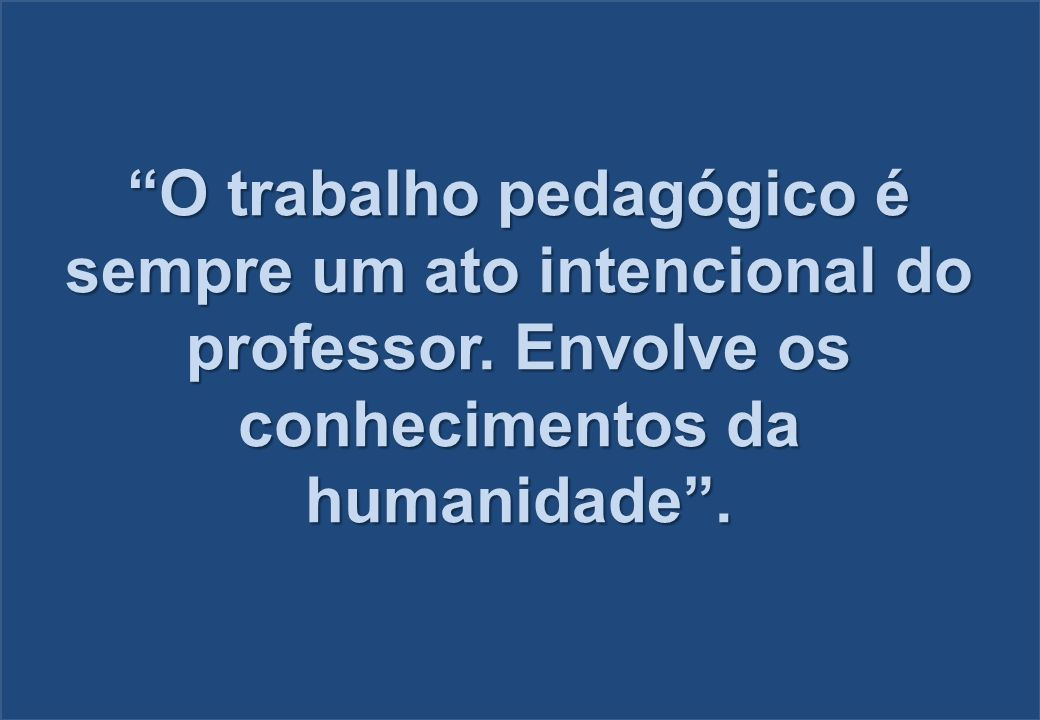 """""""O trabalho pedagógico é sempre um ato intencional do professor. Envolve os conhecimentos da humanidade""""."""