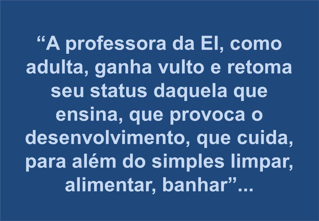 """""""A professora da EI, como adulta, ganha vulto e retoma seu status daquela que ensina, que provoca o desenvolvimento, que cuida, para além do simples l"""