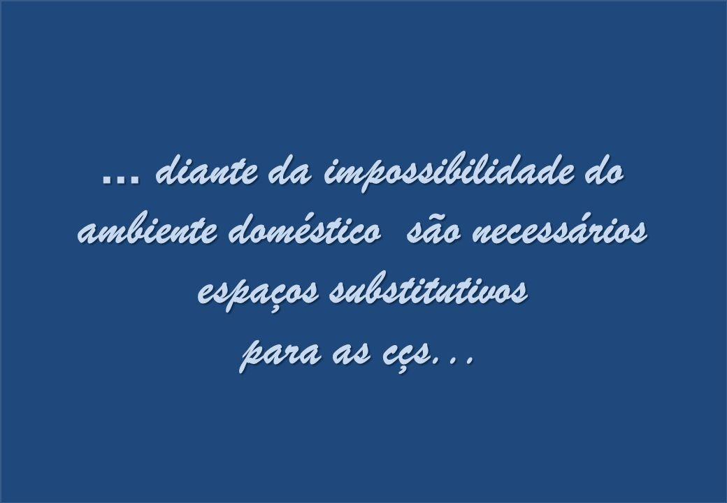 ... diante da impossibilidade do ambiente doméstico são necessários espaços substitutivos para as cçs...