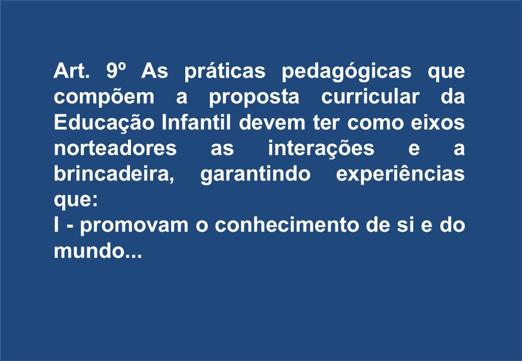 Art. 9º As práticas pedagógicas que compõem a proposta curricular da Educação Infantil devem ter como eixos norteadores as interações e a brincadeira,