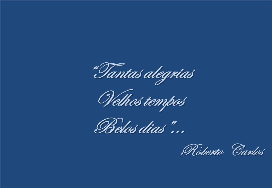 """Tantas alegrias Velhos tempos Belos dias""... Roberto Carlos"