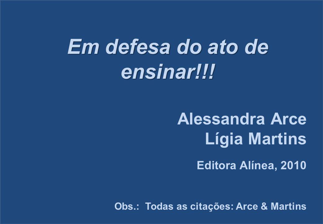 Em defesa do ato de ensinar!!! Alessandra Arce Lígia Martins Editora Alínea, 2010 Obs.: Todas as citações: Arce & Martins