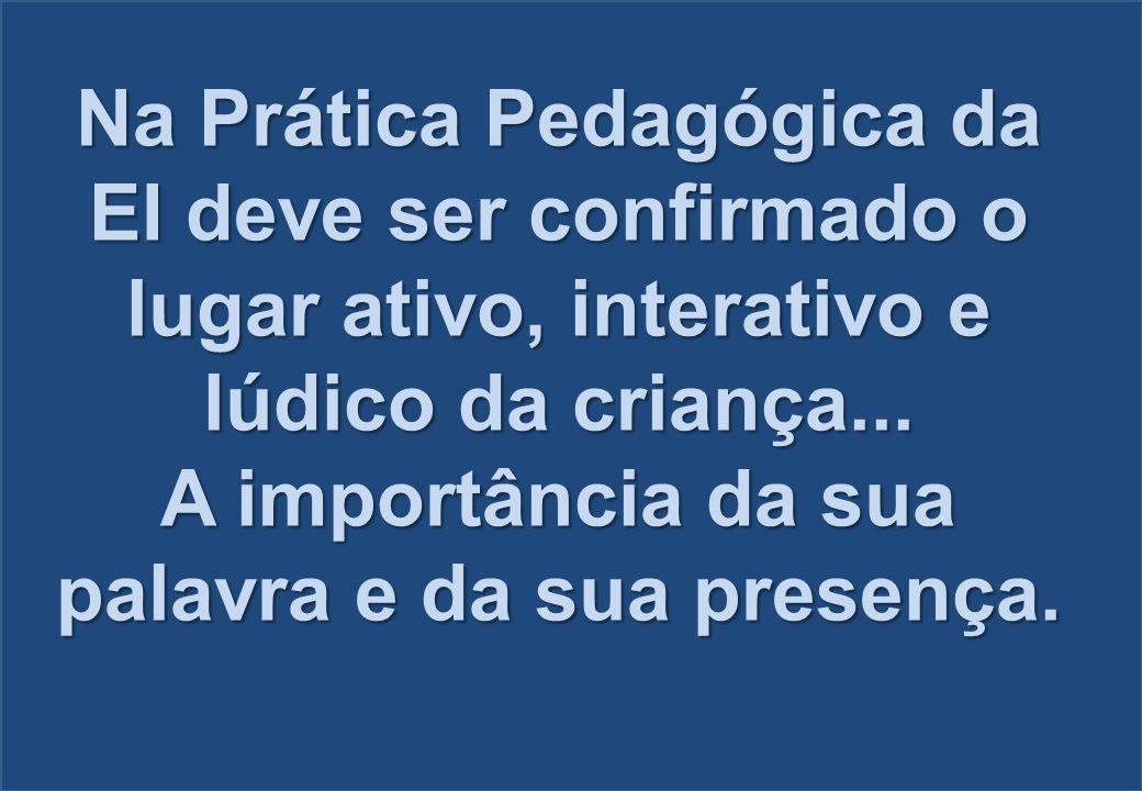 Na Prática Pedagógica da EI deve ser confirmado o lugar ativo, interativo e lúdico da criança... A importância da sua palavra e da sua presença.