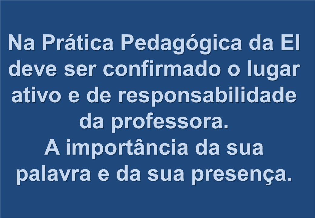 Na Prática Pedagógica da EI deve ser confirmado o lugar ativo e de responsabilidade da professora. A importância da sua palavra e da sua presença.