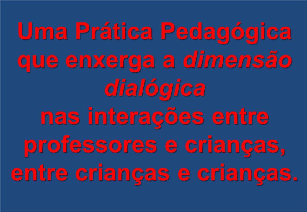 Uma Prática Pedagógica que enxerga a dimensão dialógica nas interações entre professores e crianças, entre crianças e crianças.