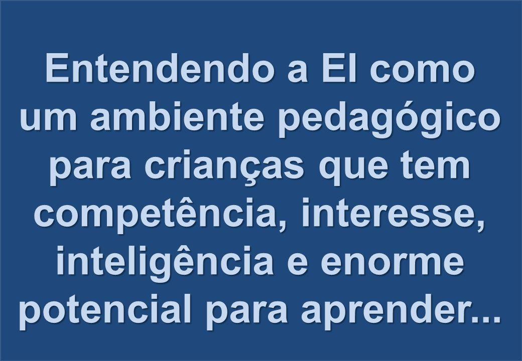 Entendendo a EI como um ambiente pedagógico para crianças que tem competência, interesse, inteligência e enorme potencial para aprender...