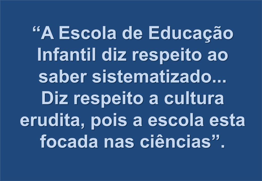 """""""A Escola de Educação Infantil diz respeito ao saber sistematizado... Diz respeito a cultura erudita, pois a escola esta focada nas ciências""""."""