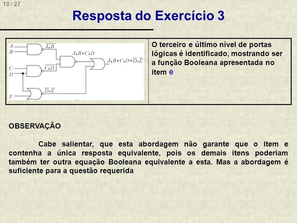 10 / 27 Resposta do Exercício 3 O terceiro e último nível de portas lógicas é identificado, mostrando ser a função Booleana apresentada no item e OBSE