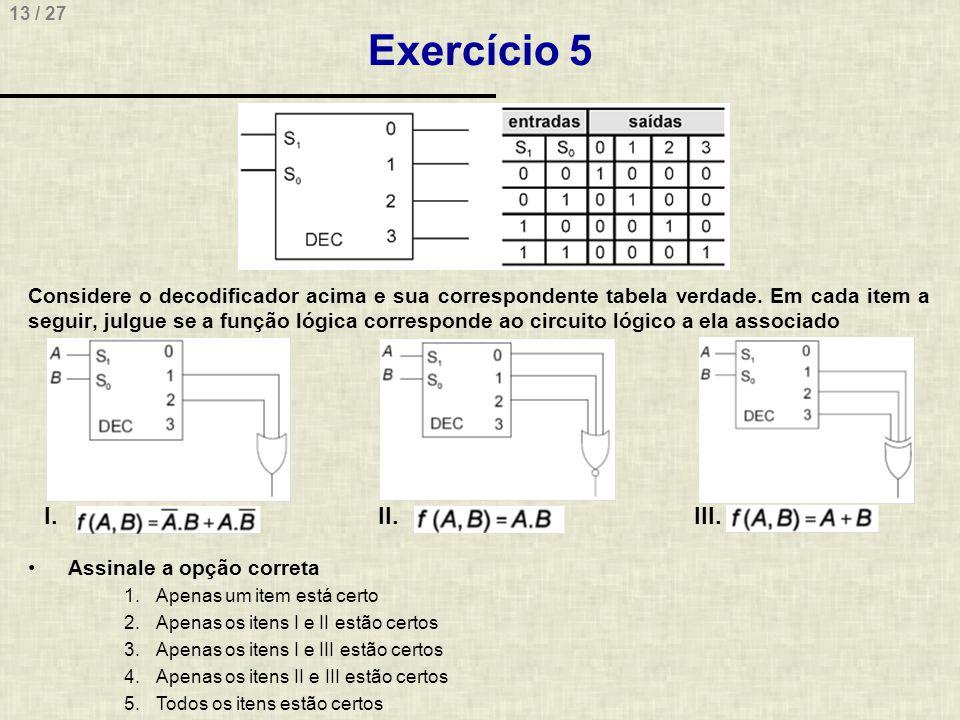 13 / 27 Exercício 5 Considere o decodificador acima e sua correspondente tabela verdade. Em cada item a seguir, julgue se a função lógica corresponde