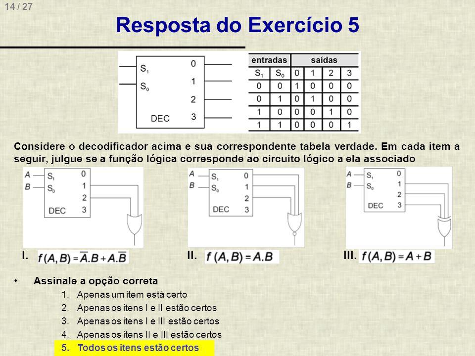 14 / 27 Resposta do Exercício 5 Considere o decodificador acima e sua correspondente tabela verdade. Em cada item a seguir, julgue se a função lógica