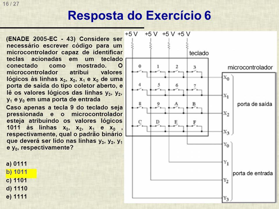 16 / 27 Resposta do Exercício 6 (ENADE 2005-EC - 43) Considere ser necessário escrever código para um microcontrolador capaz de identificar teclas aci