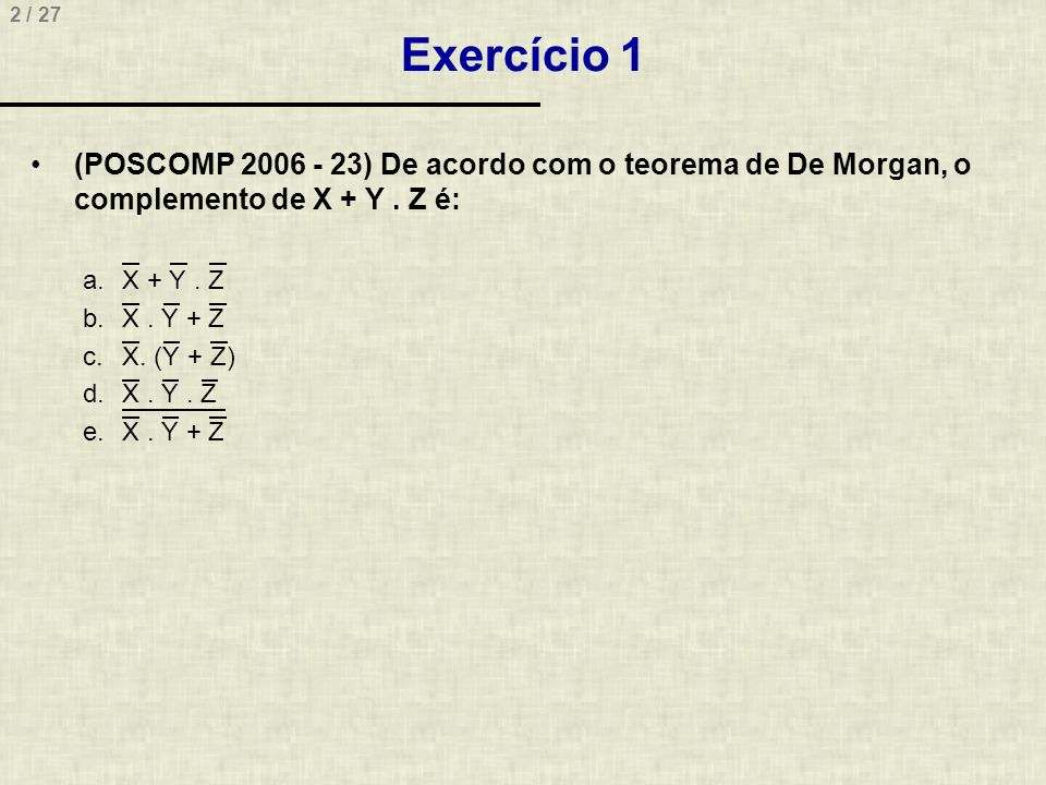 2 / 27 Exercício 1 •(POSCOMP 2006 - 23) De acordo com o teorema de De Morgan, o complemento de X + Y. Z é: a.X + Y. Z b.X. Y + Z c.X. (Y + Z) d.X. Y.