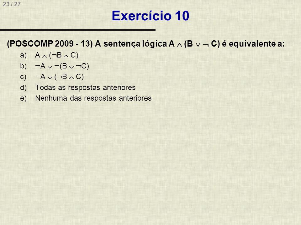 23 / 27 Exercício 10 (POSCOMP 2009 - 13) A sentença lógica A  (B   C) é equivalente a: a)A  (  B  C) b)  A   (B   C) c)  A  (  B  C) d)