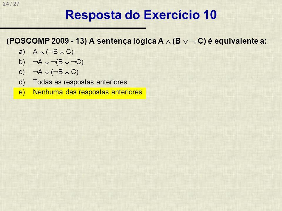 24 / 27 Resposta do Exercício 10 (POSCOMP 2009 - 13) A sentença lógica A  (B   C) é equivalente a: a)A  (  B  C) b)  A   (B   C) c)  A  (