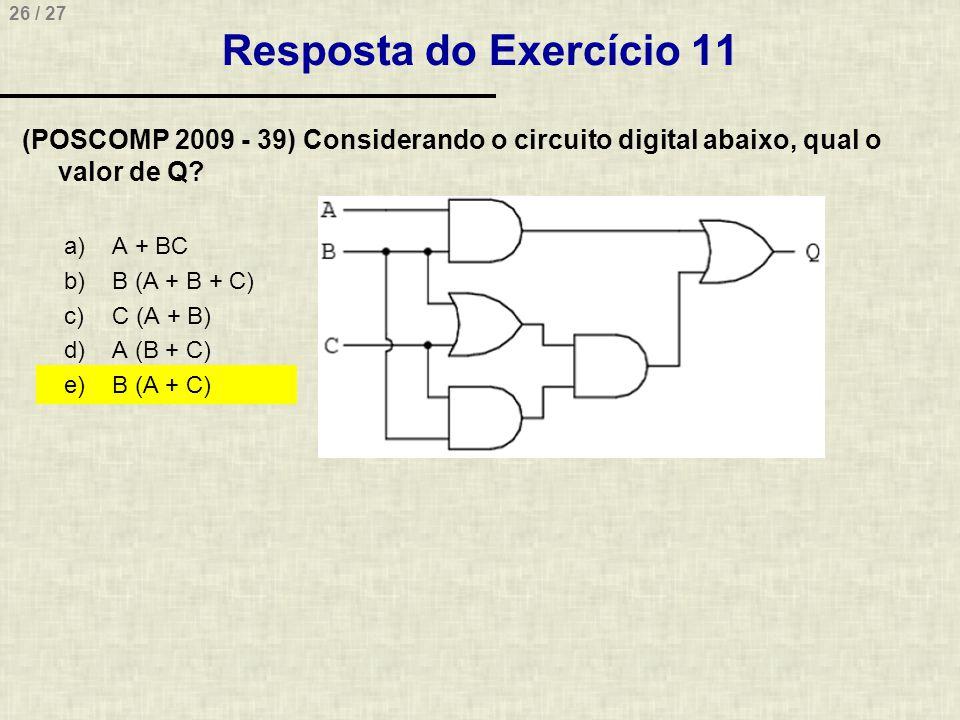 26 / 27 Resposta do Exercício 11 (POSCOMP 2009 - 39) Considerando o circuito digital abaixo, qual o valor de Q? a)A + BC b)B (A + B + C) c)C (A + B) d