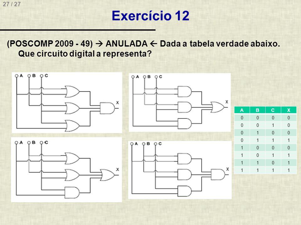 27 / 27 Exercício 12 (POSCOMP 2009 - 49)  ANULADA  Dada a tabela verdade abaixo. Que circuito digital a representa? ABCX 0000 0010 0100 0111 1000 10