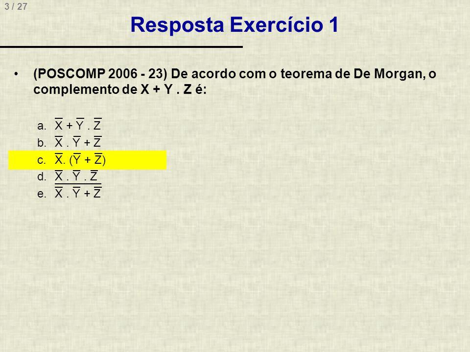 3 / 27 Resposta Exercício 1 •(POSCOMP 2006 - 23) De acordo com o teorema de De Morgan, o complemento de X + Y. Z é: a.X + Y. Z b.X. Y + Z c.X. (Y + Z)