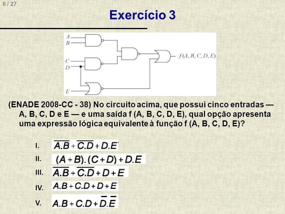 6 / 27 Exercício 3 (ENADE 2008-CC - 38) No circuito acima, que possui cinco entradas — A, B, C, D e E — e uma saída f (A, B, C, D, E), qual opção apre