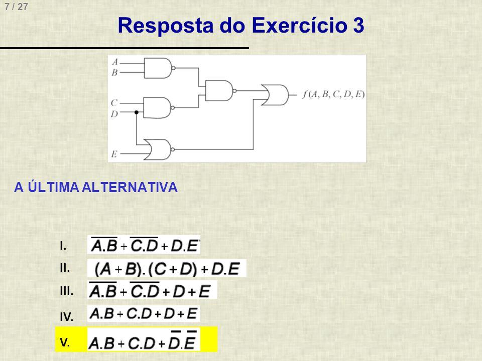 8 / 27 Resposta do Exercício 3 Explicação da solução •Existem diversas formas de resolver este tipo de problema •Uma delas é o uso de uma tabela verdade, relacionando as cinco alternativas e mais a função final para ver possíveis equivalências •Esta tabela, contudo, teria 32 (2 5 ) combinações, o que tornaria a solução muito demorada •Uma abordagem mais simples para resolver a questão, é transportar graficamente os cinco sinais de entrada (A, B, C, D, E) através das portas às quais estão ligados, de forma a propagar as funções Booleanas equivalentes até o último nível lógico •Esta abordagem está indicada em etapas descritas a seguir