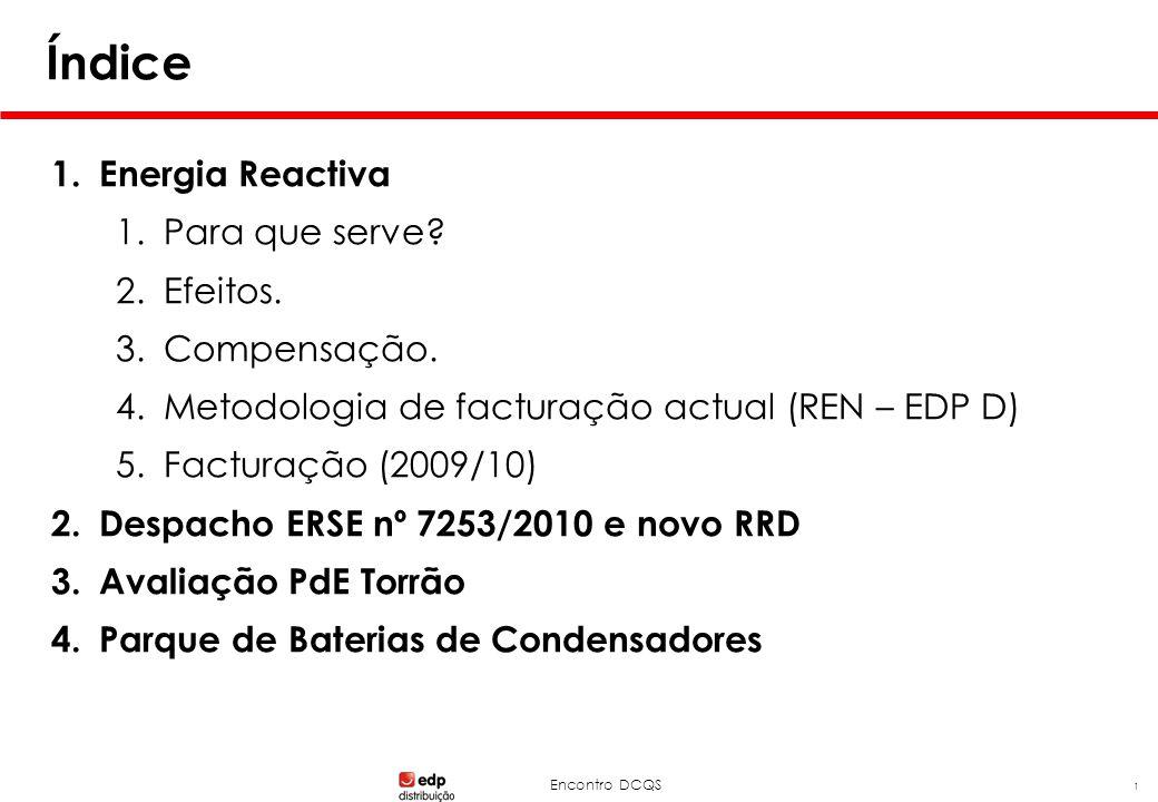 Encontro DCQS 1 Índice 1.Energia Reactiva 1.Para que serve? 2.Efeitos. 3.Compensação. 4.Metodologia de facturação actual (REN – EDP D) 5.Facturação (2