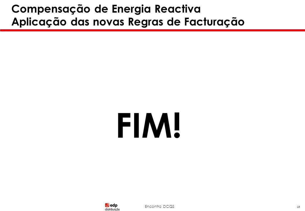 Encontro DCQS 25 Compensação de Energia Reactiva Aplicação das novas Regras de Facturação FIM!