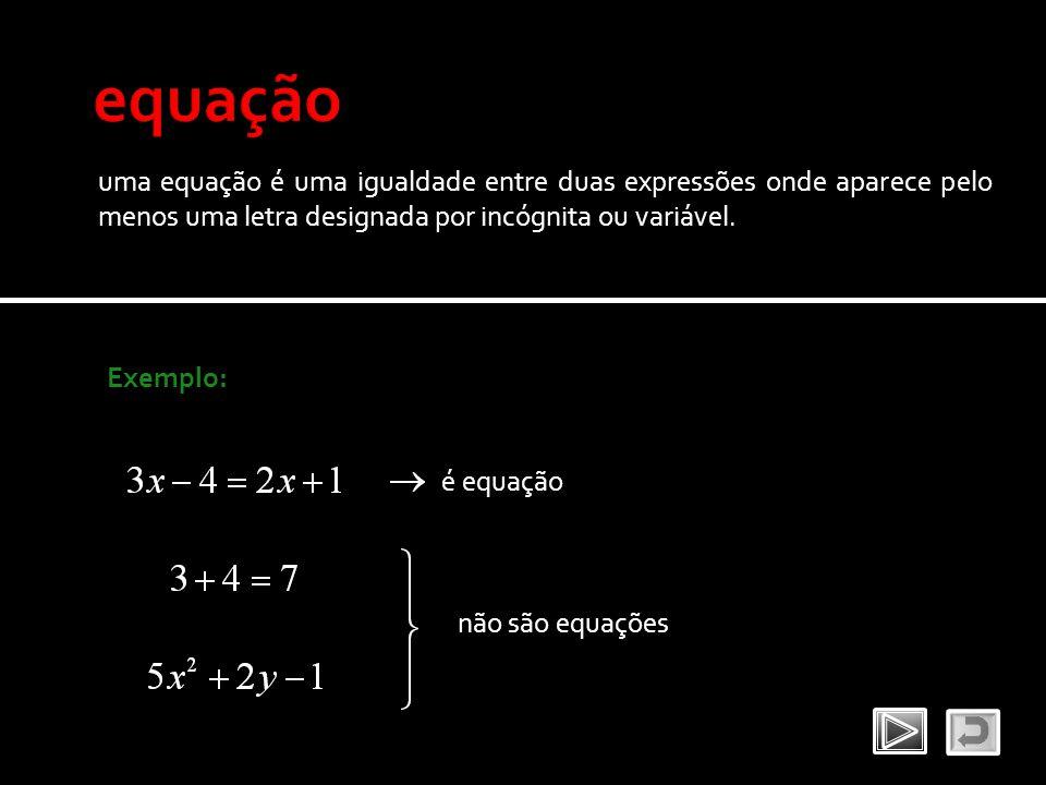 uma equação é uma igualdade entre duas expressões onde aparece pelo menos uma letra designada por incógnita ou variável. Exemplo: é equação não são eq
