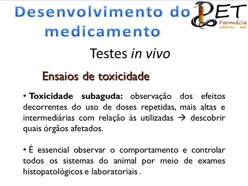 Testes in vivo • Toxicidade subaguda: observação dos efeitos decorrentes do uso de doses repetidas, mais altas e intermediárias com relação às utiliza