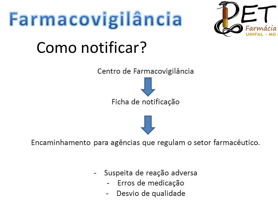 Como notificar? Centro de Farmacovigilância Ficha de notificação Encaminhamento para agências que regulam o setor farmacêutico. -Suspeita de reação ad