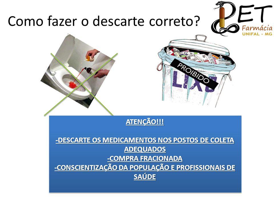 Como fazer o descarte correto? ATENÇÃO!!! -DESCARTE OS MEDICAMENTOS NOS POSTOS DE COLETA ADEQUADOS -COMPRA FRACIONADA -CONSCIENTIZAÇÃO DA POPULAÇÃO E