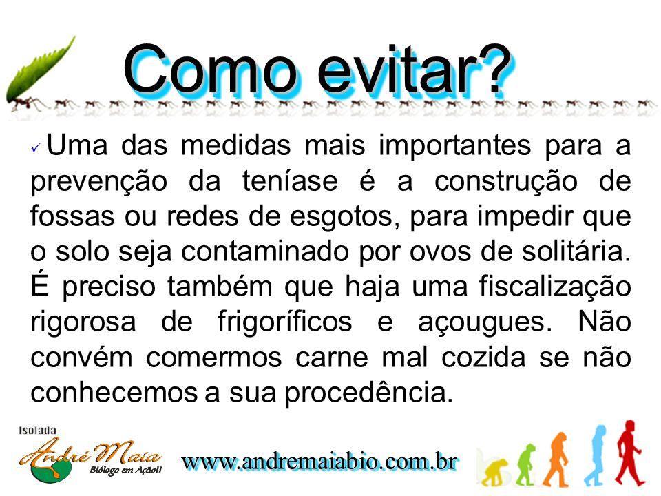 www.andremaiabio.com.brwww.andremaiabio.com.br  Uma das medidas mais importantes para a prevenção da teníase é a construção de fossas ou redes de esgotos, para impedir que o solo seja contaminado por ovos de solitária.