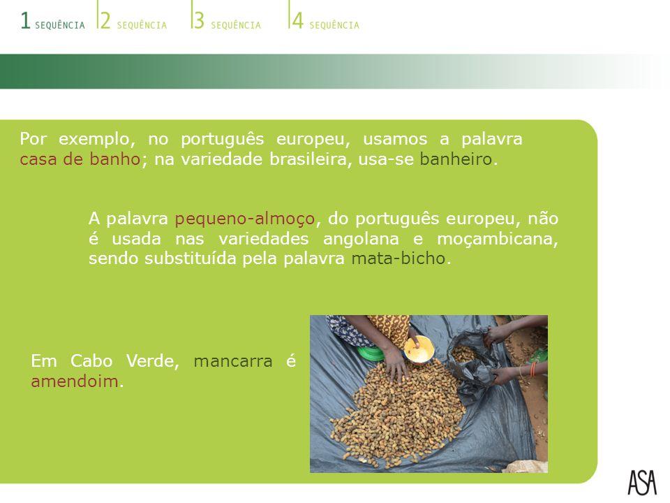 Em Cabo Verde, mancarra é amendoim. Por exemplo, no português europeu, usamos a palavra casa de banho; na variedade brasileira, usa-se banheiro. A pal