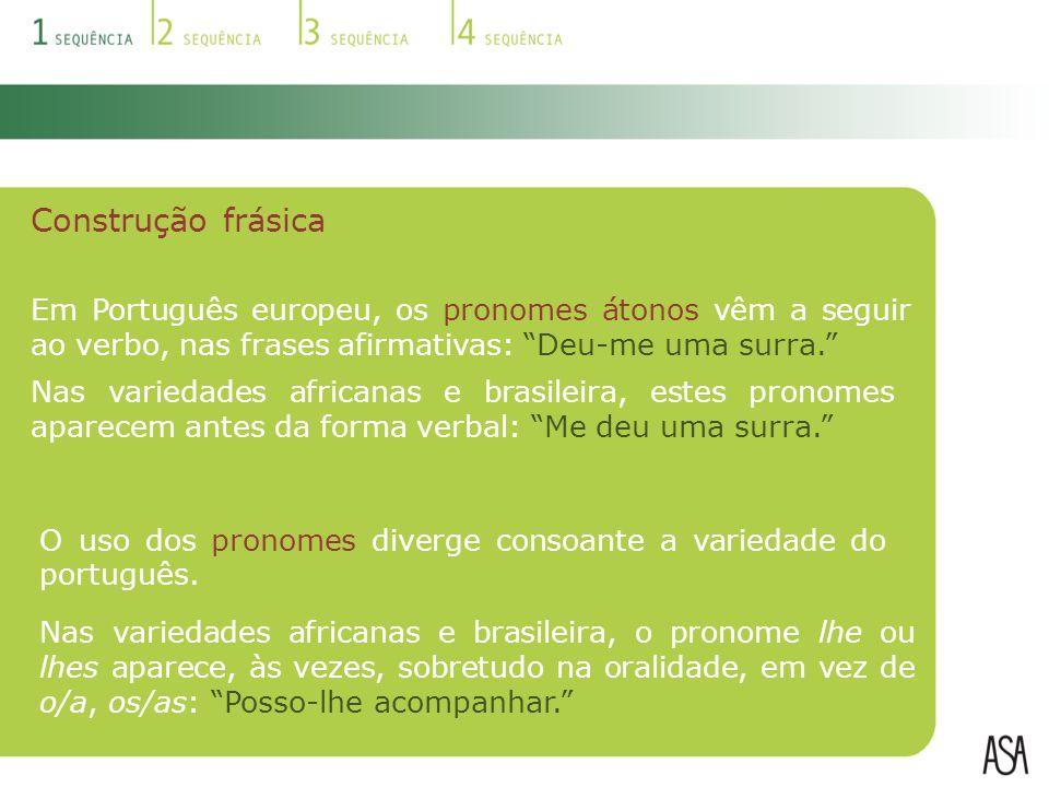 Construção frásica Em Português europeu, os pronomes átonos vêm a seguir ao verbo, nas frases afirmativas: Deu-me uma surra. Nas variedades africanas e brasileira, o pronome lhe ou lhes aparece, às vezes, sobretudo na oralidade, em vez de o/a, os/as: Posso-lhe acompanhar. Nas variedades africanas e brasileira, estes pronomes aparecem antes da forma verbal: Me deu uma surra. O uso dos pronomes diverge consoante a variedade do português.