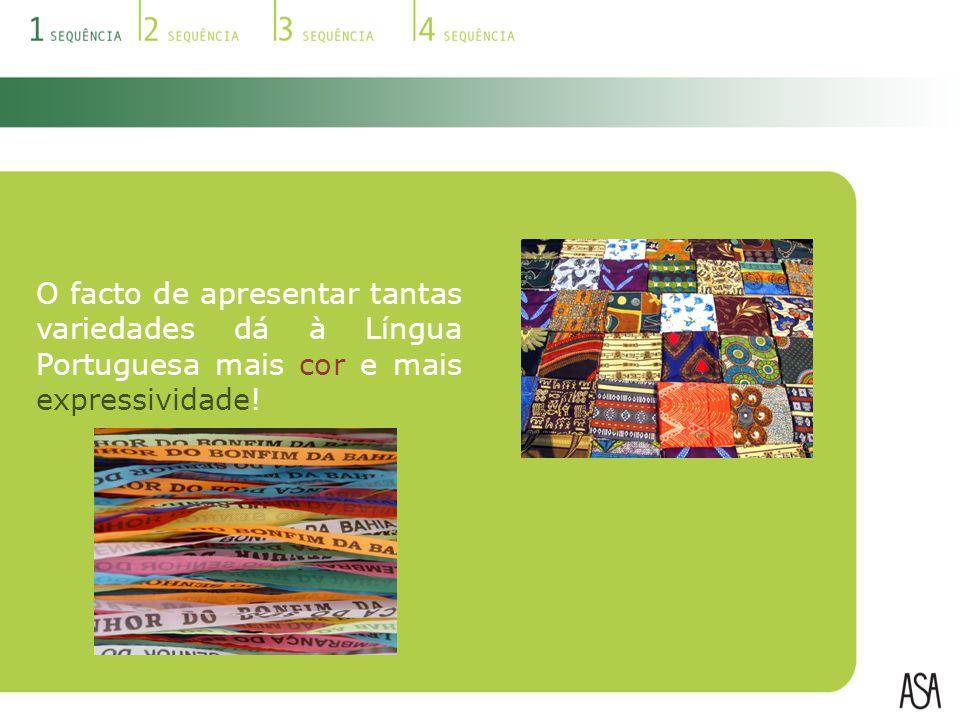 O facto de apresentar tantas variedades dá à Língua Portuguesa mais cor e mais expressividade!