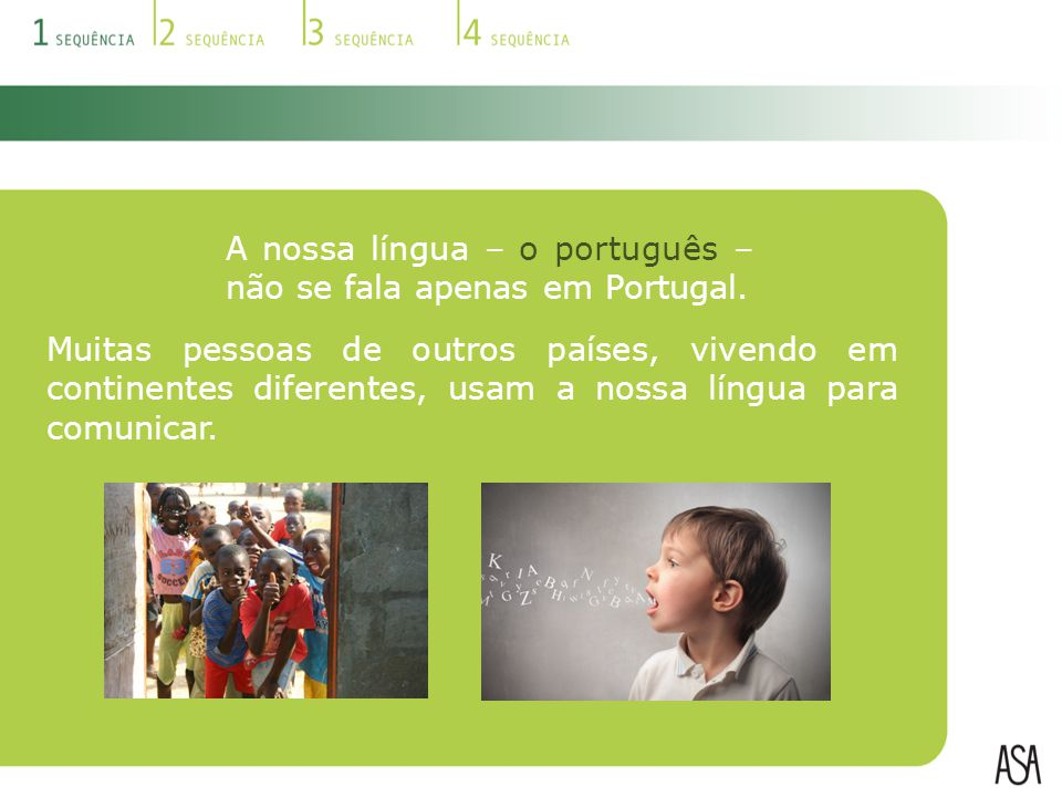 A nossa língua – o português – não se fala apenas em Portugal. Muitas pessoas de outros países, vivendo em continentes diferentes, usam a nossa língua