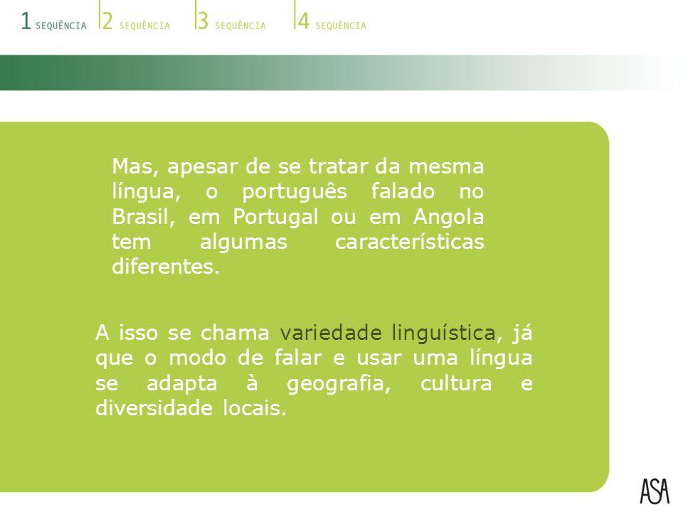 Mas, apesar de se tratar da mesma língua, o português falado no Brasil, em Portugal ou em Angola tem algumas características diferentes.