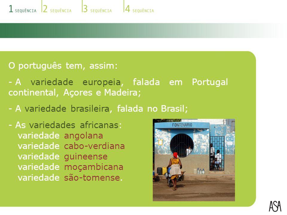 O português tem, assim: - A variedade europeia, falada em Portugal continental, Açores e Madeira; - A variedade brasileira, falada no Brasil; - As variedades africanas: variedade angolana variedade cabo-verdiana variedade guineense variedade moçambicana variedade são-tomense.